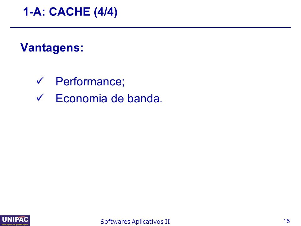 15 Softwares Aplicativos II 1-A: CACHE (4/4) Vantagens: Performance; Economia de banda.
