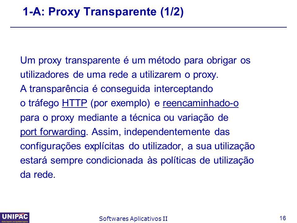 16 Softwares Aplicativos II 1-A: Proxy Transparente (1/2) Um proxy transparente é um método para obrigar os utilizadores de uma rede a utilizarem o pr