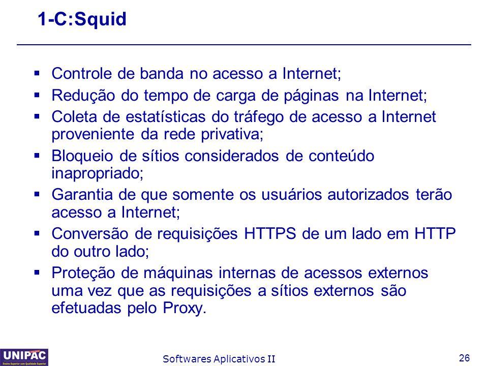 26 Softwares Aplicativos II 1-C:Squid  Controle de banda no acesso a Internet;  Redução do tempo de carga de páginas na Internet;  Coleta de estatí