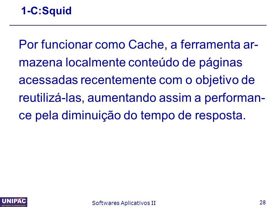 28 Softwares Aplicativos II 1-C:Squid Por funcionar como Cache, a ferramenta ar- mazena localmente conteúdo de páginas acessadas recentemente com o ob