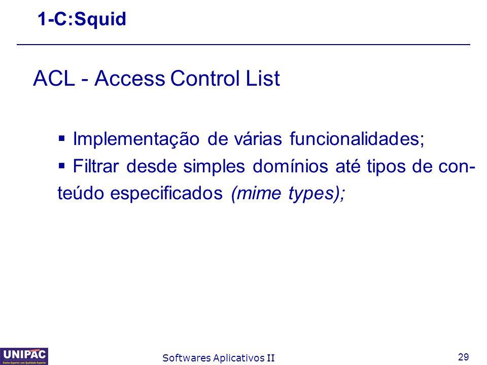 29 Softwares Aplicativos II 1-C:Squid ACL - Access Control List  Implementação de várias funcionalidades;  Filtrar desde simples domínios até tipos