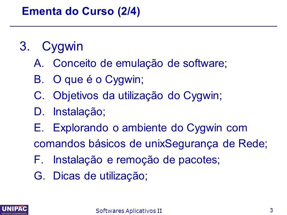 3 Softwares Aplicativos II Ementa do Curso (2/4) 3.Cygwin A.Conceito de emulação de software; B.O que é o Cygwin; C.Objetivos da utilização do Cygwin;