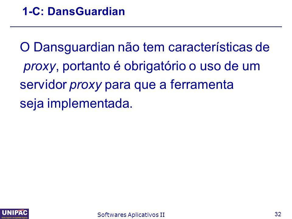 32 Softwares Aplicativos II 1-C: DansGuardian O Dansguardian não tem características de proxy, portanto é obrigatório o uso de um servidor proxy para