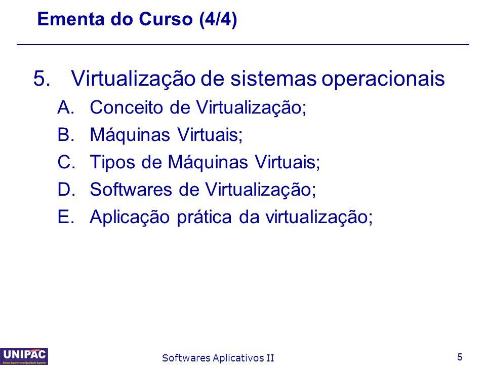 5 Softwares Aplicativos II Ementa do Curso (4/4) 5.Virtualização de sistemas operacionais A.Conceito de Virtualização; B.Máquinas Virtuais; C.Tipos de
