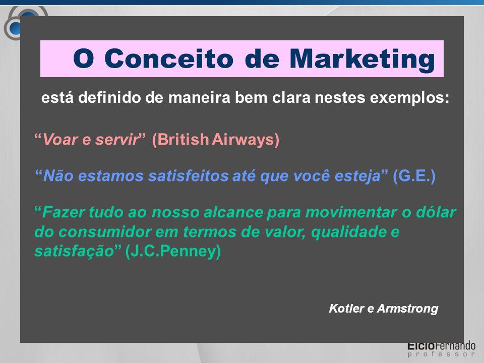 Kotler e Armstrong está definido de maneira bem clara nestes exemplos: Voar e servir (British Airways) Não estamos satisfeitos até que você esteja (G.E.) Fazer tudo ao nosso alcance para movimentar o dólar do consumidor em termos de valor, qualidade e satisfação (J.C.Penney) O Conceito de Marketing