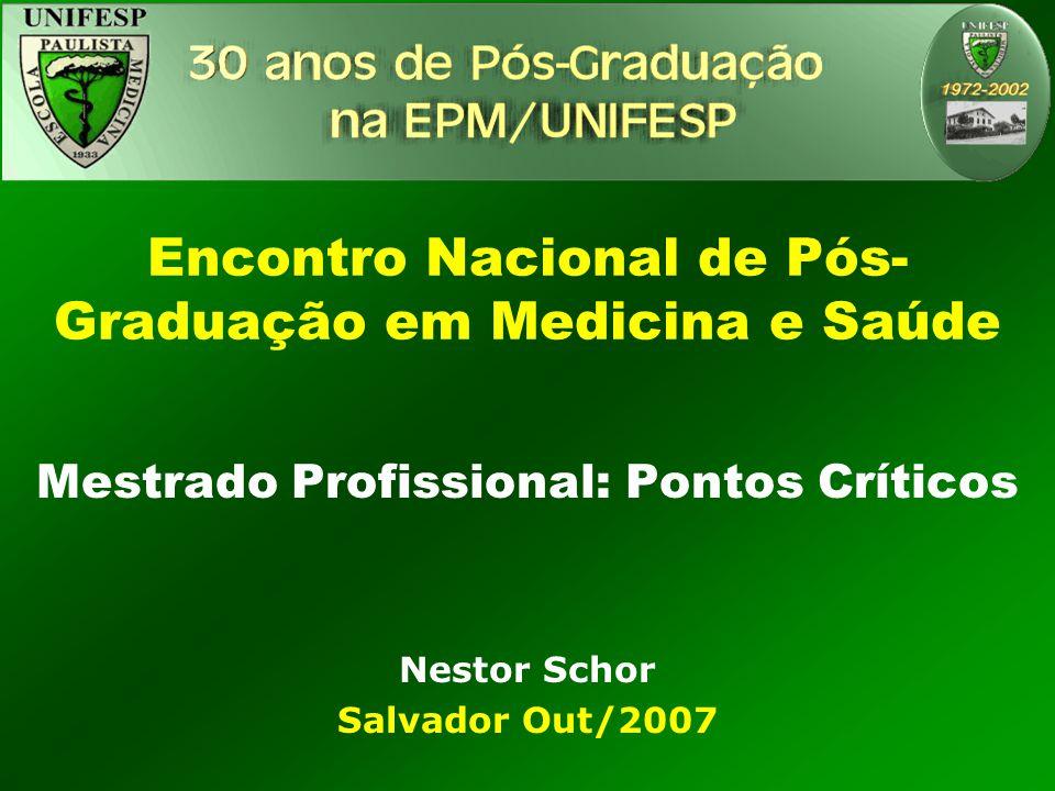 Encontro Nacional de Pós- Graduação em Medicina e Saúde Mestrado Profissional: Pontos Críticos Nestor Schor Salvador Out/2007