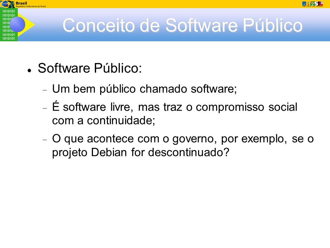 1010101 Conceito de Software Público Software Público:  Um bem público chamado software;  É software livre, mas traz o compromisso social com a continuidade;  O que acontece com o governo, por exemplo, se o projeto Debian for descontinuado