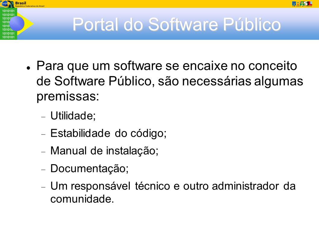 1010101 Portal do Software Público Para que um software se encaixe no conceito de Software Público, são necessárias algumas premissas:  Utilidade;  Estabilidade do código;  Manual de instalação;  Documentação;  Um responsável técnico e outro administrador da comunidade.