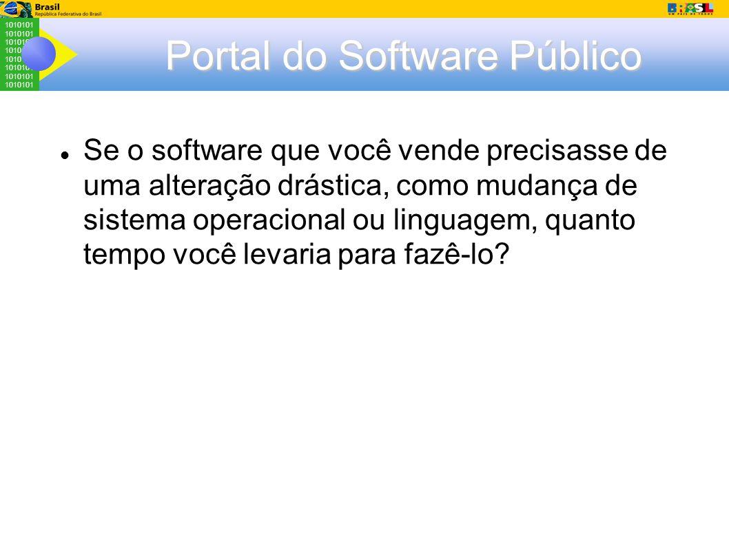 1010101 Portal do Software Público Se o software que você vende precisasse de uma alteração drástica, como mudança de sistema operacional ou linguagem, quanto tempo você levaria para fazê-lo
