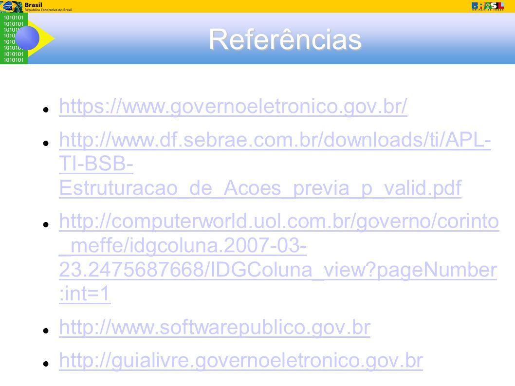 1010101 Referências https://www.governoeletronico.gov.br/ http://www.df.sebrae.com.br/downloads/ti/APL- TI-BSB- Estruturacao_de_Acoes_previa_p_valid.pdf http://www.df.sebrae.com.br/downloads/ti/APL- TI-BSB- Estruturacao_de_Acoes_previa_p_valid.pdf http://computerworld.uol.com.br/governo/corinto _meffe/idgcoluna.2007-03- 23.2475687668/IDGColuna_view?pageNumber :int=1 http://computerworld.uol.com.br/governo/corinto _meffe/idgcoluna.2007-03- 23.2475687668/IDGColuna_view?pageNumber :int=1 http://www.softwarepublico.gov.br http://guialivre.governoeletronico.gov.br