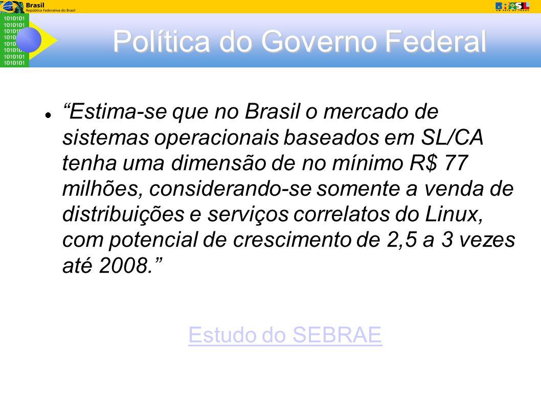 1010101 Política do Governo Federal Estima-se que no Brasil o mercado de sistemas operacionais baseados em SL/CA tenha uma dimensão de no mínimo R$ 77 milhões, considerando-se somente a venda de distribuições e serviços correlatos do Linux, com potencial de crescimento de 2,5 a 3 vezes até 2008. Estudo do SEBRAE