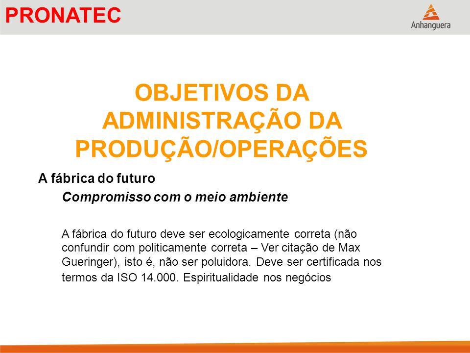 OBJETIVOS DA ADMINISTRAÇÃO DA PRODUÇÃO/OPERAÇÕES A fábrica do futuro Compromisso com o meio ambiente A fábrica do futuro deve ser ecologicamente corre