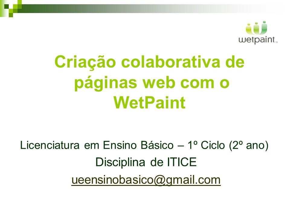 Criação colaborativa de páginas web com o WetPaint Licenciatura em Ensino Básico – 1º Ciclo (2º ano) Disciplina de ITICE ueensinobasico@gmail.com