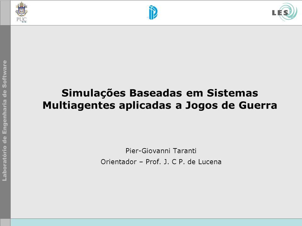 Simulações Baseadas em Sistemas Multiagentes aplicadas a Jogos de Guerra Pier-Giovanni Taranti Orientador – Prof. J. C P. de Lucena