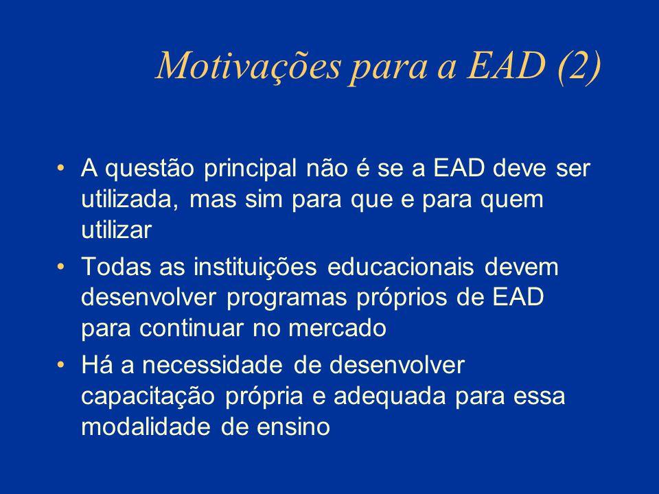 Motivações para a EAD (2) A questão principal não é se a EAD deve ser utilizada, mas sim para que e para quem utilizar Todas as instituições educacionais devem desenvolver programas próprios de EAD para continuar no mercado Há a necessidade de desenvolver capacitação própria e adequada para essa modalidade de ensino