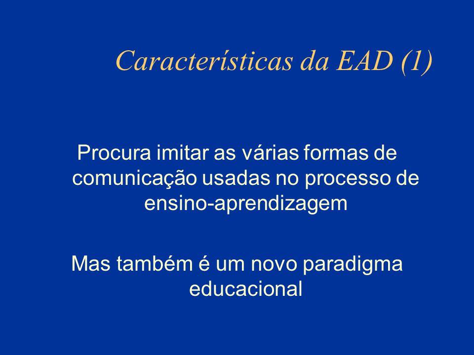 Características da EAD (1) Procura imitar as várias formas de comunicação usadas no processo de ensino-aprendizagem Mas também é um novo paradigma educacional