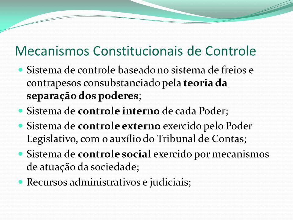 Mecanismos Constitucionais de Controle Sistema de controle baseado no sistema de freios e contrapesos consubstanciado pela teoria da separação dos poderes; Sistema de controle interno de cada Poder; Sistema de controle externo exercido pelo Poder Legislativo, com o auxílio do Tribunal de Contas; Sistema de controle social exercido por mecanismos de atuação da sociedade; Recursos administrativos e judiciais;