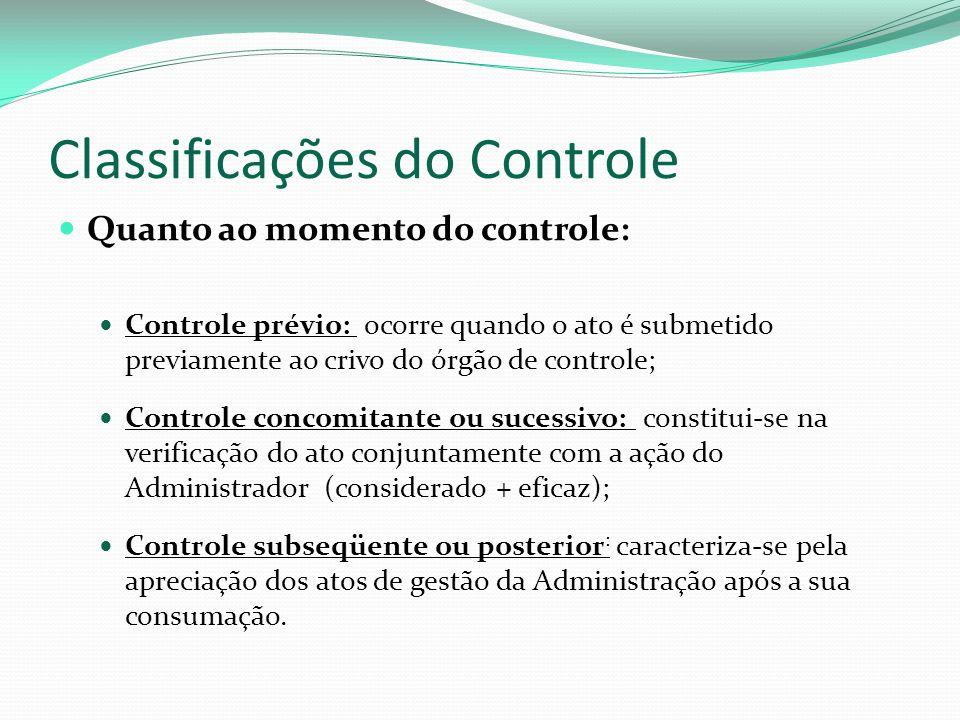 Classificações do Controle Quanto ao momento do controle: Controle prévio: ocorre quando o ato é submetido previamente ao crivo do órgão de controle;