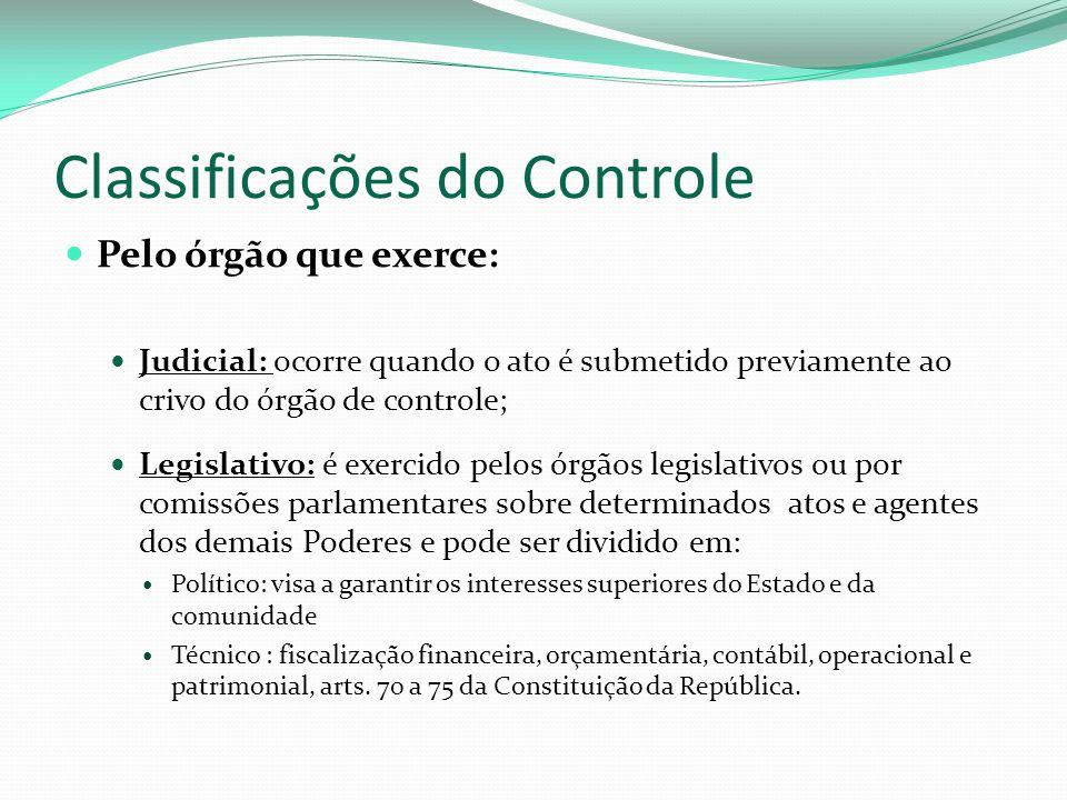 Classificações do Controle Pelo órgão que exerce: Judicial: ocorre quando o ato é submetido previamente ao crivo do órgão de controle; Legislativo: é