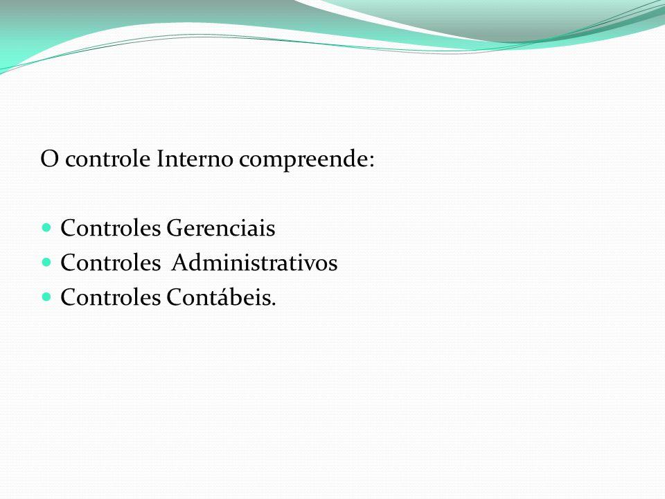 O controle Interno compreende: Controles Gerenciais Controles Administrativos Controles Contábeis.