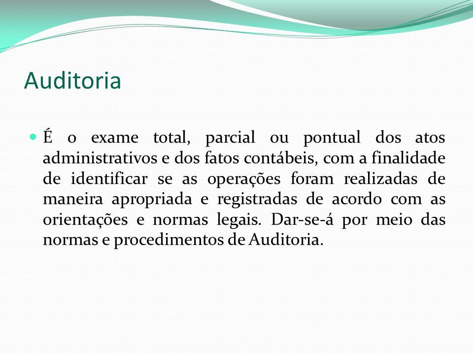 Auditoria É o exame total, parcial ou pontual dos atos administrativos e dos fatos contábeis, com a finalidade de identificar se as operações foram re