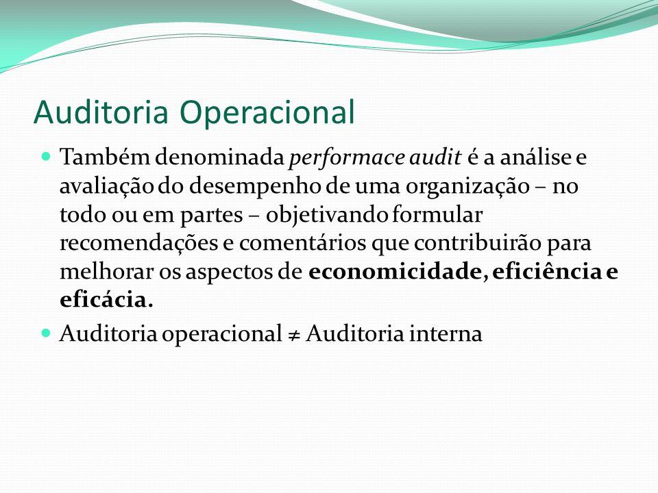 Auditoria Operacional Também denominada performace audit é a análise e avaliação do desempenho de uma organização – no todo ou em partes – objetivando formular recomendações e comentários que contribuirão para melhorar os aspectos de economicidade, eficiência e eficácia.