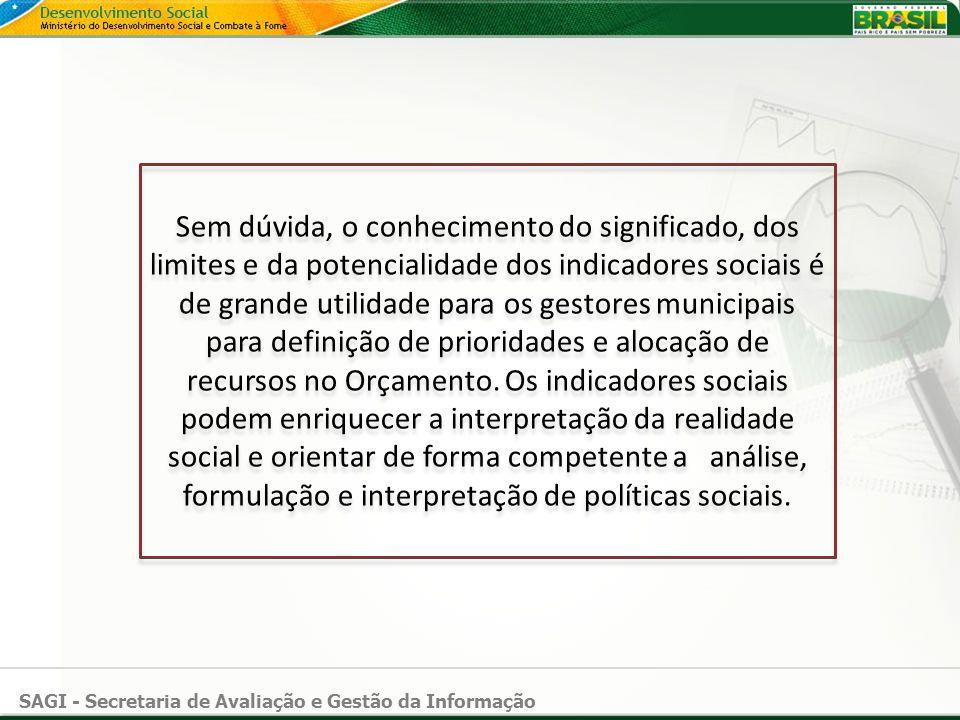 SAGI - Secretaria de Avaliação e Gestão da Informação Sem dúvida, o conhecimento do significado, dos limites e da potencialidade dos indicadores socia