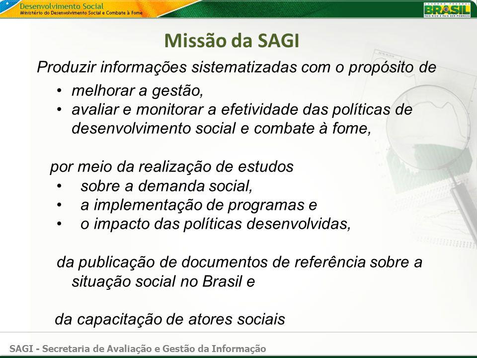 SAGI - Secretaria de Avaliação e Gestão da Informação Missão da SAGI Produzir informações sistematizadas com o propósito de melhorar a gestão, avaliar