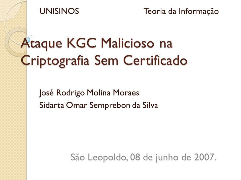 Ataque KGC Malicioso na Criptografia Sem Certificado José Rodrigo Molina Moraes Sidarta Omar Semprebon da Silva São Leopoldo, 08 de junho de 2007.