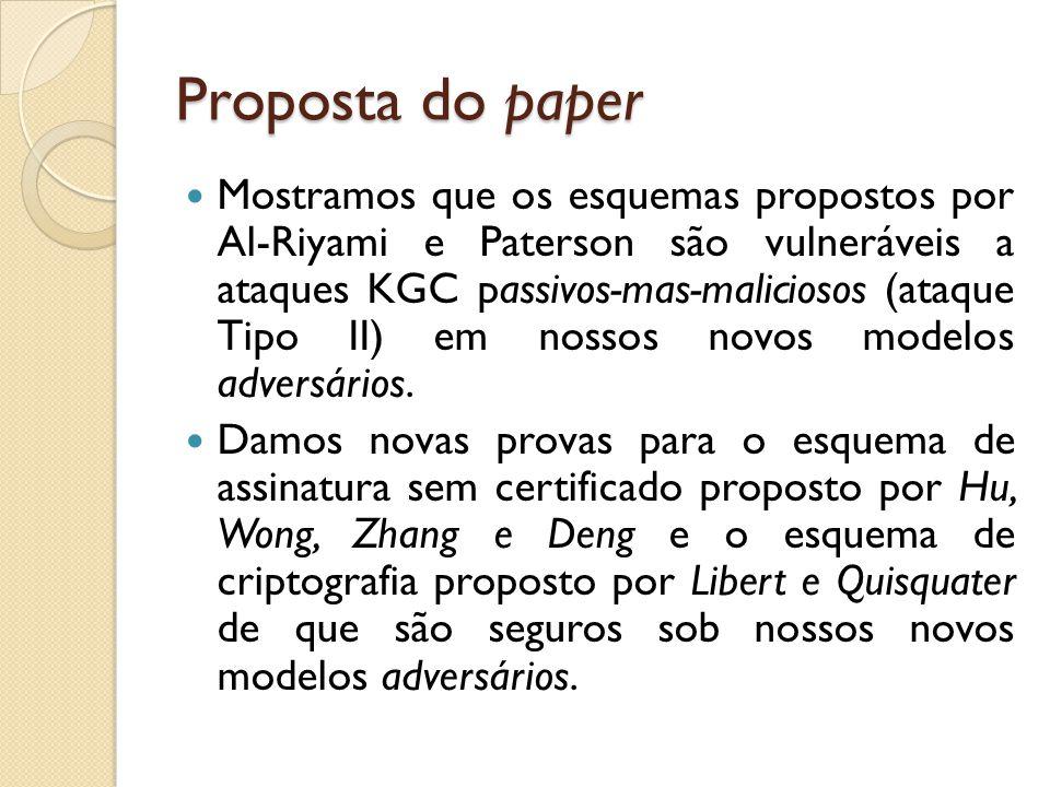 Proposta do paper Mostramos que os esquemas propostos por Al-Riyami e Paterson são vulneráveis a ataques KGC passivos-mas-maliciosos (ataque Tipo II) em nossos novos modelos adversários.