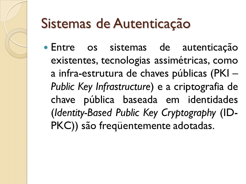 Sistemas de Autenticação Entre os sistemas de autenticação existentes, tecnologias assimétricas, como a infra-estrutura de chaves públicas (PKI – Public Key Infrastructure) e a criptografia de chave pública baseada em identidades (Identity-Based Public Key Cryptography (ID- PKC)) são freqüentemente adotadas.