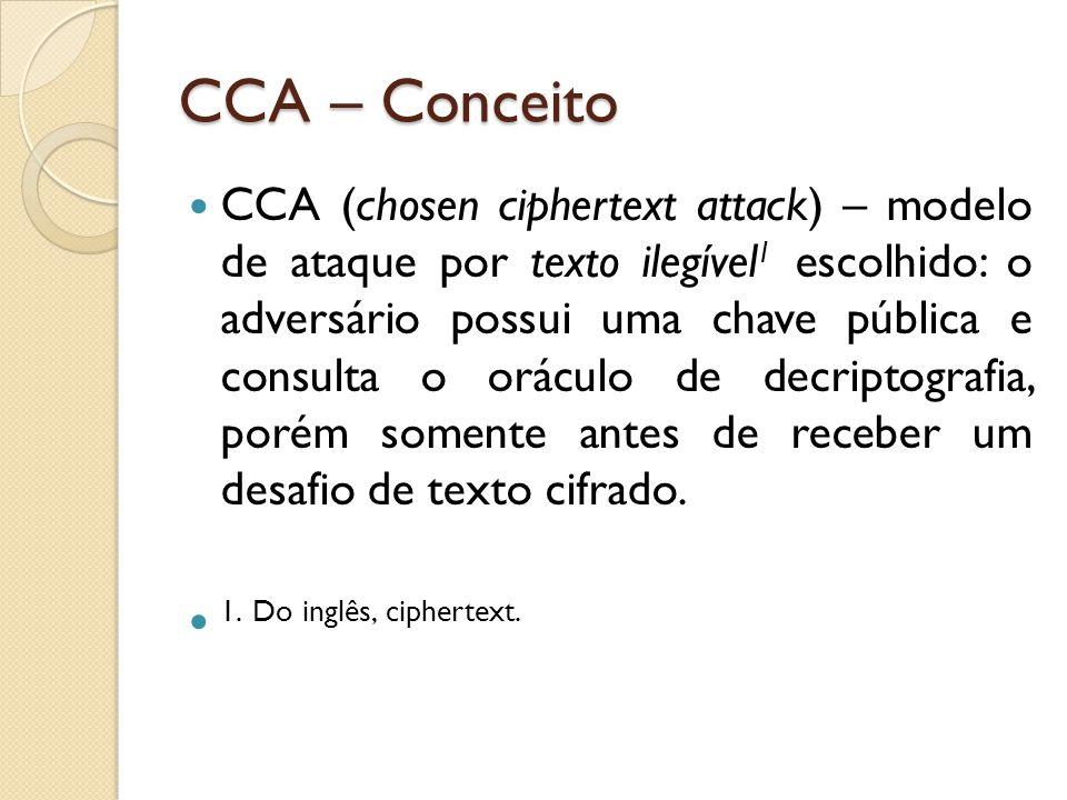 CCA – Conceito CCA (chosen ciphertext attack) – modelo de ataque por texto ilegível 1 escolhido: o adversário possui uma chave pública e consulta o oráculo de decriptografia, porém somente antes de receber um desafio de texto cifrado.