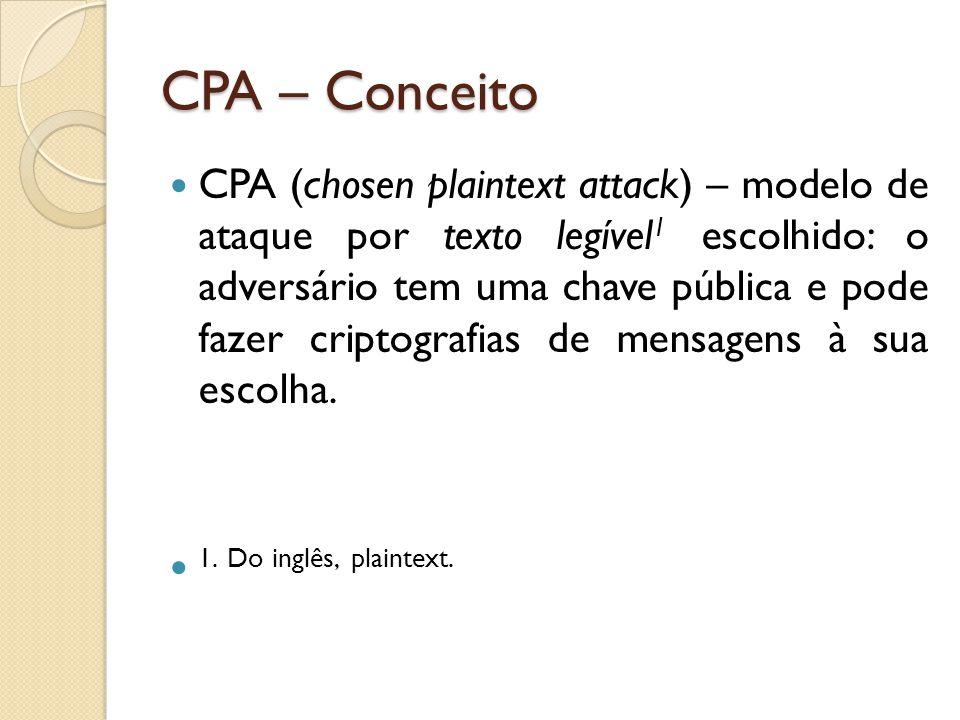 CPA – Conceito CPA (chosen plaintext attack) – modelo de ataque por texto legível 1 escolhido: o adversário tem uma chave pública e pode fazer criptografias de mensagens à sua escolha.