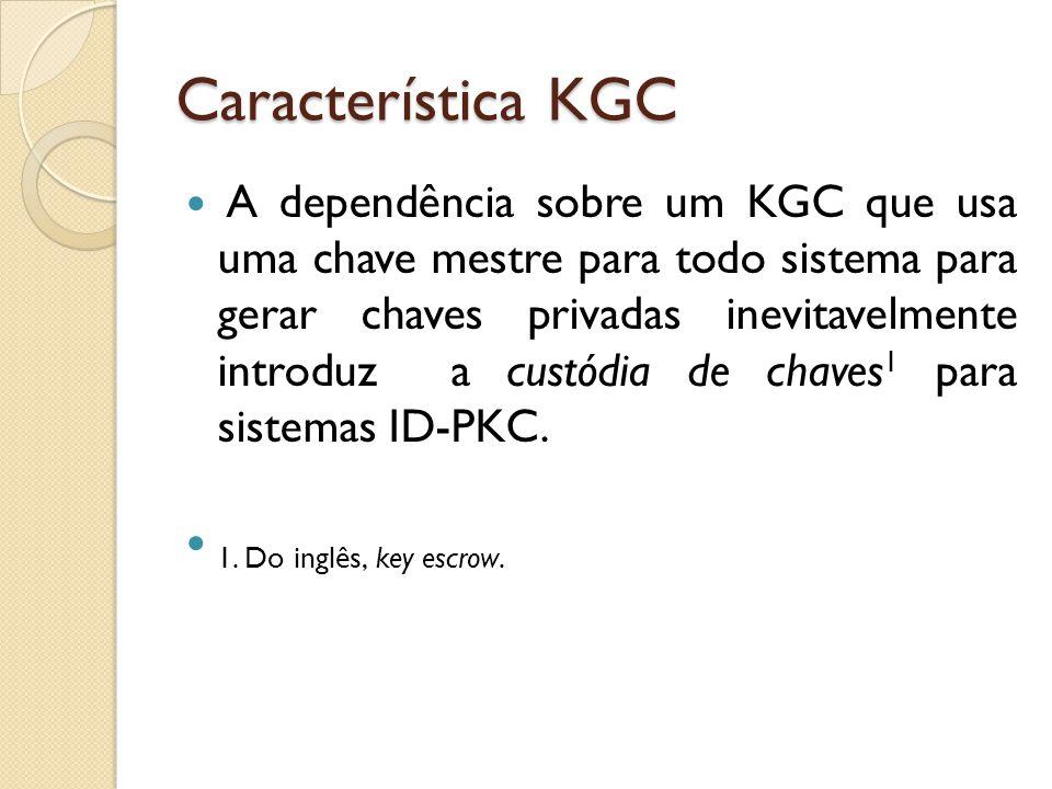 Característica KGC A dependência sobre um KGC que usa uma chave mestre para todo sistema para gerar chaves privadas inevitavelmente introduz a custódia de chaves 1 para sistemas ID-PKC.