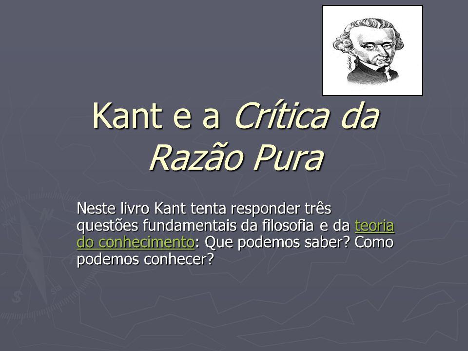 Kant e a Crítica da Razão Pura Neste livro Kant tenta responder três questões fundamentais da filosofia e da teoria do conhecimento: Que podemos saber