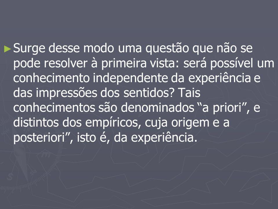 ► ► Surge desse modo uma questão que não se pode resolver à primeira vista: será possível um conhecimento independente da experiência e das impressões