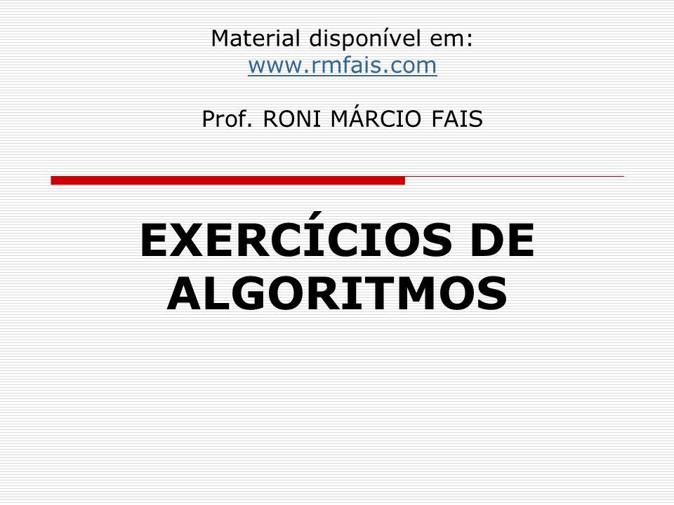 Material disponível em: www.rmfais.com Prof. RONI MÁRCIO FAIS www.rmfais.com EXERCÍCIOS DE ALGORITMOS