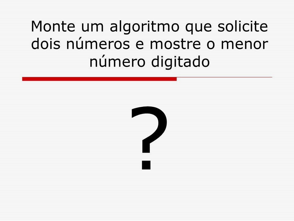 Monte um algoritmo que solicite dois números e mostre o menor número digitado ?