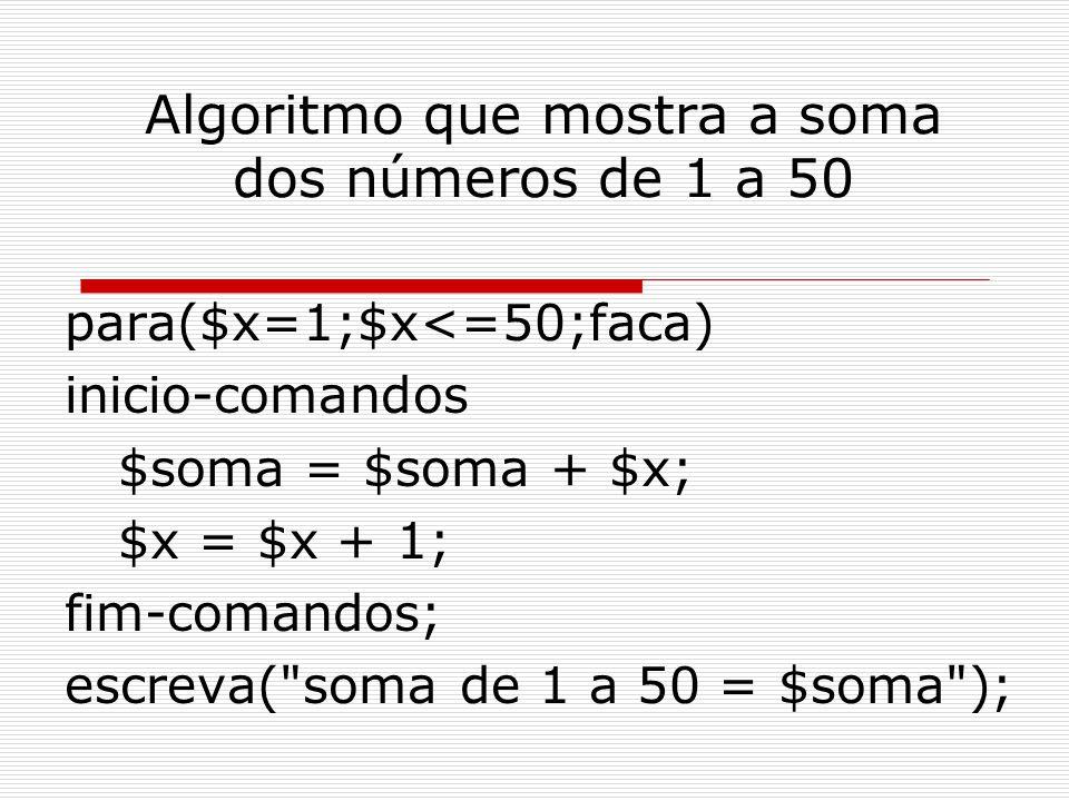 Algoritmo que mostra a soma dos números de 1 a 50 para($x=1;$x<=50;faca) inicio-comandos $soma = $soma + $x; $x = $x + 1; fim-comandos; escreva(