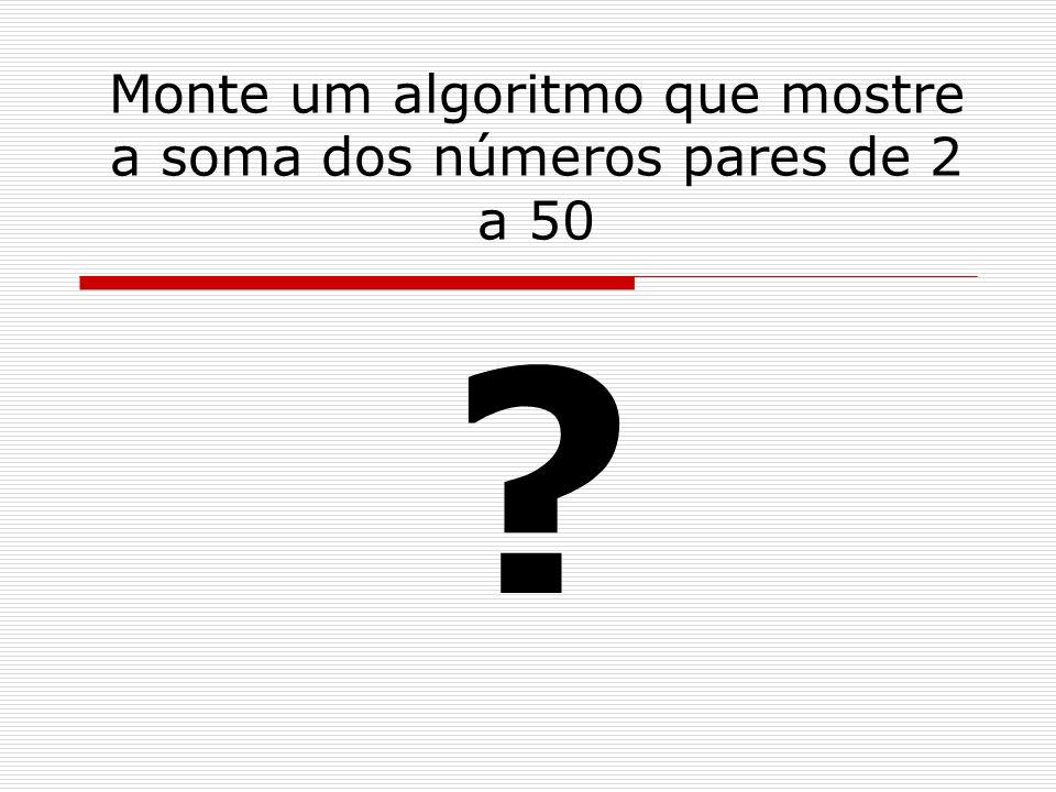 Monte um algoritmo que mostre a soma dos números pares de 2 a 50 ?