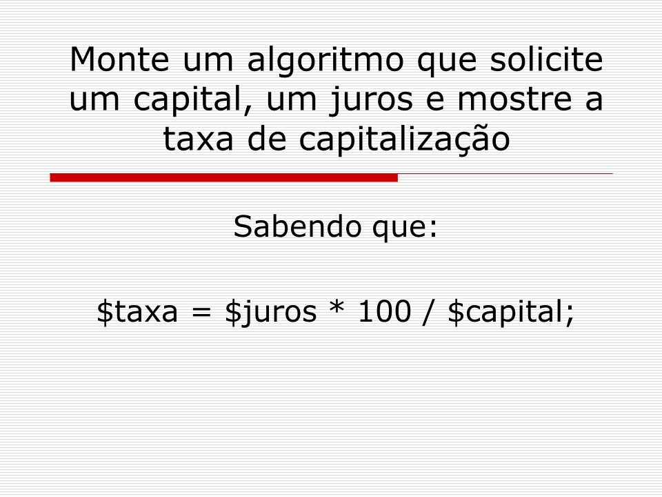 Monte um algoritmo que solicite um capital, um juros e mostre a taxa de capitalização Sabendo que: $taxa = $juros * 100 / $capital;
