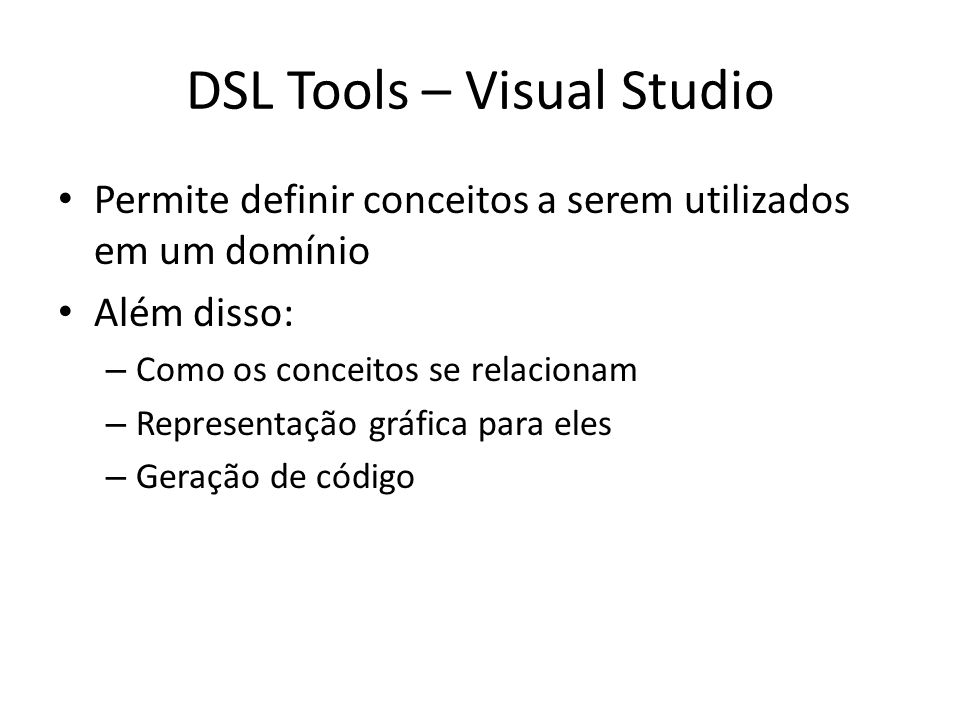 DSL Tools – Visual Studio Permite definir conceitos a serem utilizados em um domínio Além disso: – Como os conceitos se relacionam – Representação grá