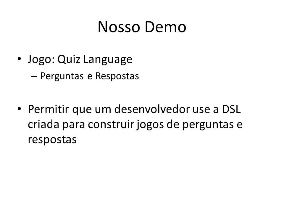 Nosso Demo Jogo: Quiz Language – Perguntas e Respostas Permitir que um desenvolvedor use a DSL criada para construir jogos de perguntas e respostas