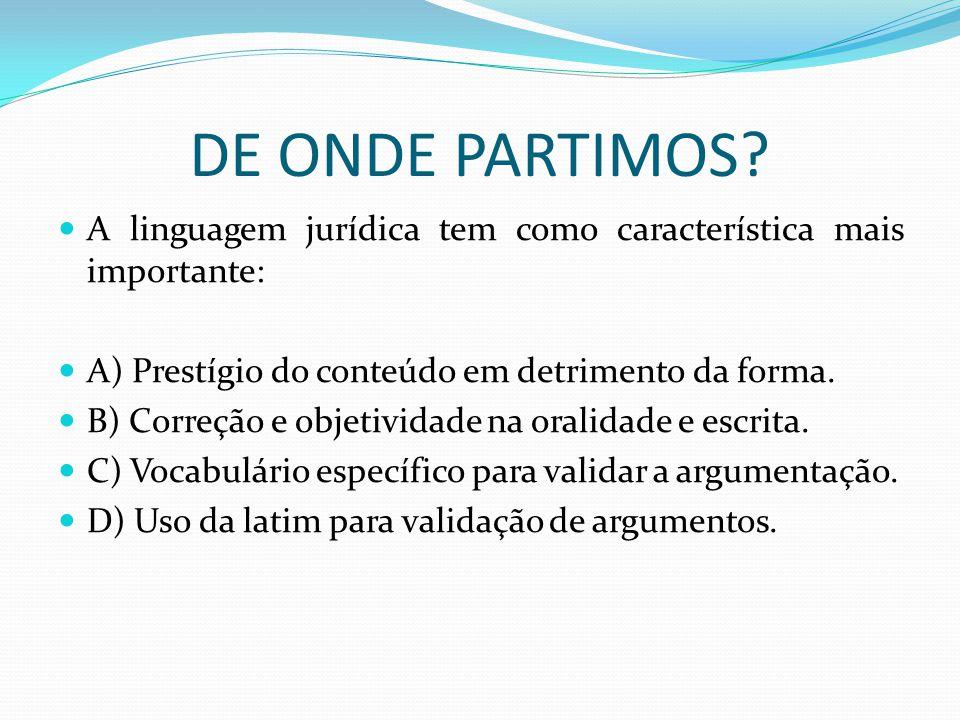 DE ONDE PARTIMOS? A linguagem jurídica tem como característica mais importante: A) Prestígio do conteúdo em detrimento da forma. B) Correção e objetiv