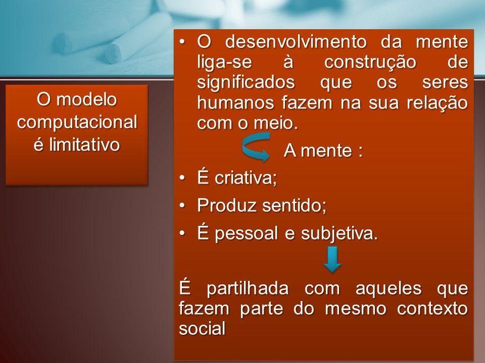 O modelo computacional é limitativo O desenvolvimento da mente liga-se à construção de significados que os seres humanos fazem na sua relação com o meio.