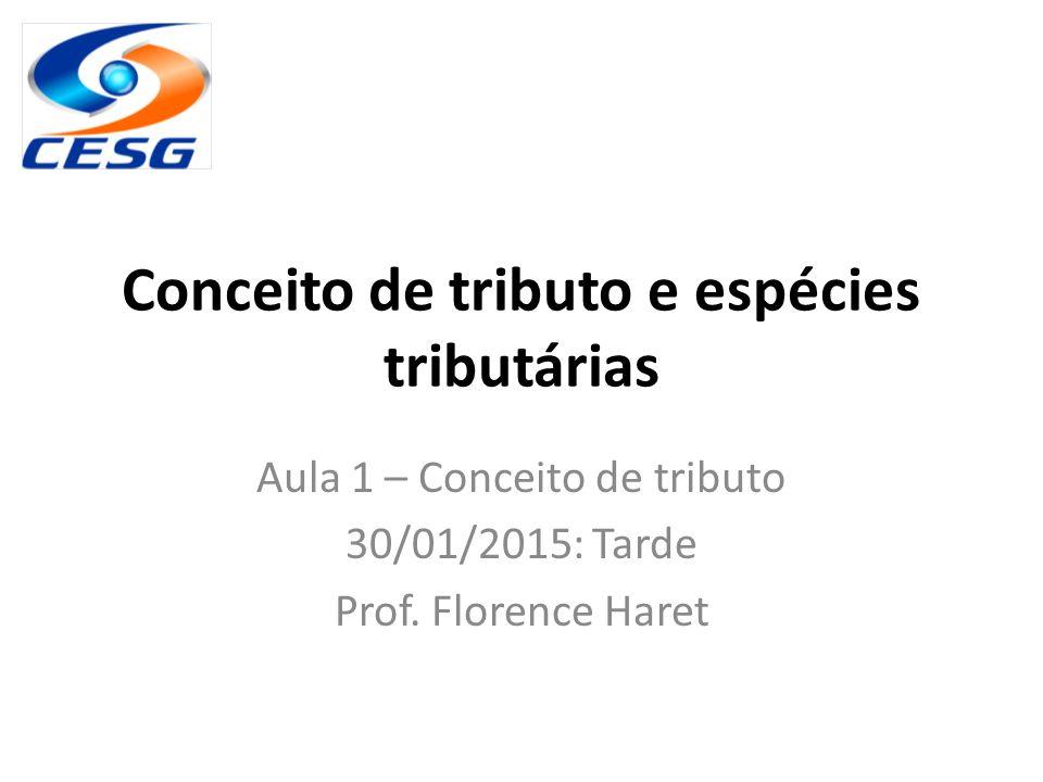 Conceito de tributo e espécies tributárias Aula 1 – Conceito de tributo 30/01/2015: Tarde Prof. Florence Haret
