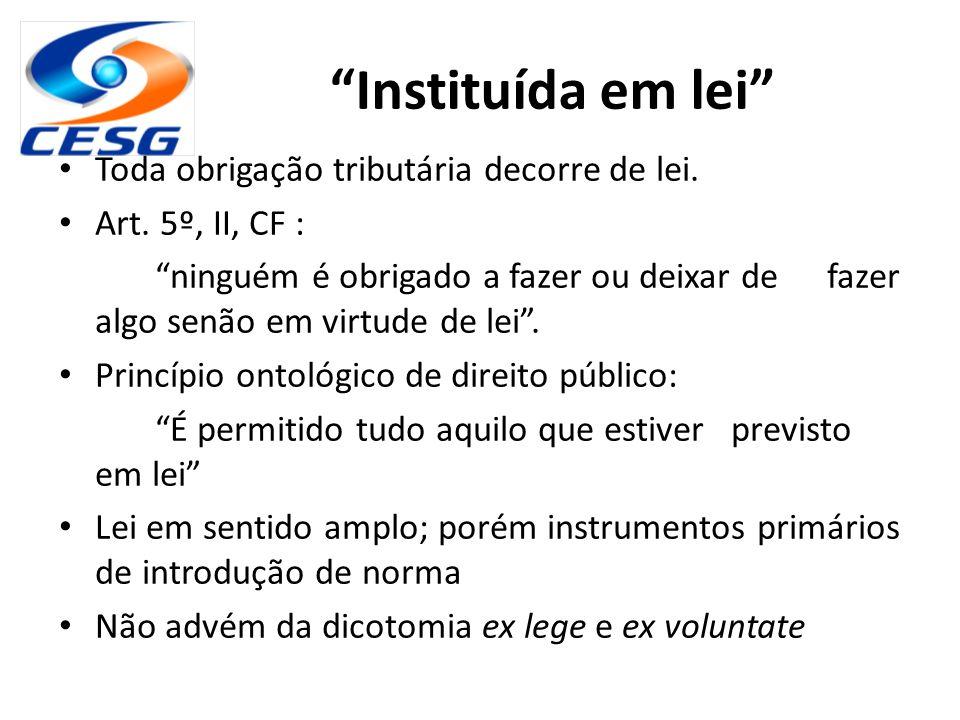 """""""Instituída em lei"""" Toda obrigação tributária decorre de lei. Art. 5º, II, CF : """"ninguém é obrigado a fazer ou deixar de fazer algo senão em virtude d"""