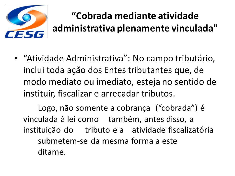 """""""Cobrada mediante atividade administrativa plenamente vinculada"""" """"Atividade Administrativa"""": No campo tributário, inclui toda ação dos Entes tributant"""
