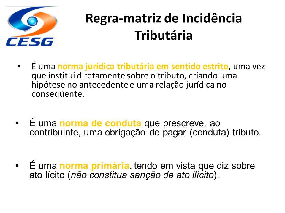 Regra-matriz de Incidência Tributária É uma norma jurídica tributária em sentido estrito, uma vez que institui diretamente sobre o tributo, criando um