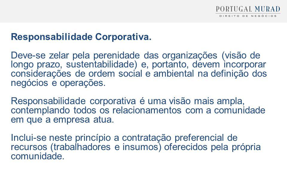 Responsabilidade Corporativa. Deve-se zelar pela perenidade das organizações (visão de longo prazo, sustentabilidade) e, portanto, devem incorporar co